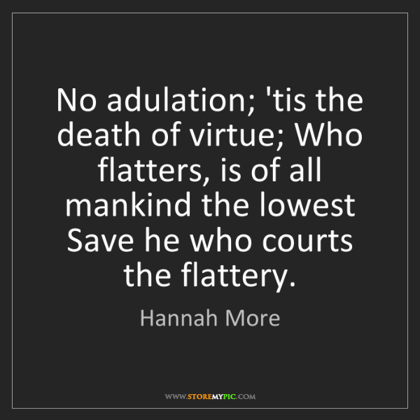 Hannah More: No adulation; 'tis the death of virtue; Who flatters,...