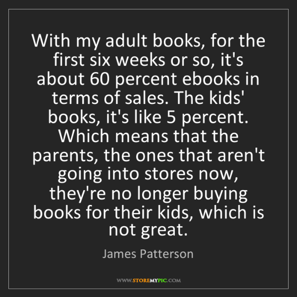 James Patterson: With my adult books, for the first six weeks or so, it's...