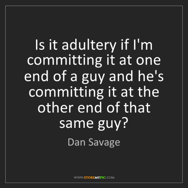 Dan Savage: Is it adultery if I'm committing it at one end of a guy...