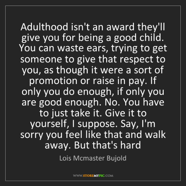 Lois Mcmaster Bujold: Adulthood isn't an award they'll give you for being a...