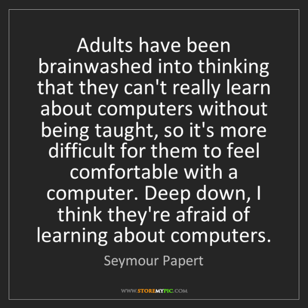 Seymour Papert: Adults have been brainwashed into thinking that they...