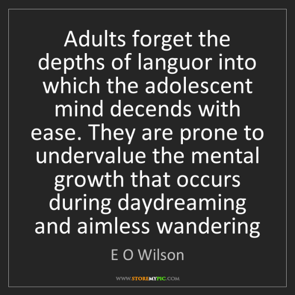 E O Wilson: Adults forget the depths of languor into which the adolescent...