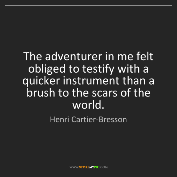 Henri Cartier-Bresson: The adventurer in me felt obliged to testify with a quicker...