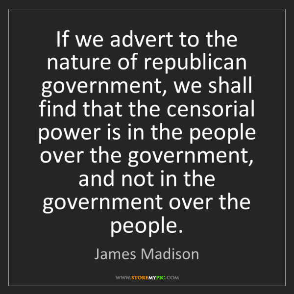 James Madison: If we advert to the nature of republican government,...