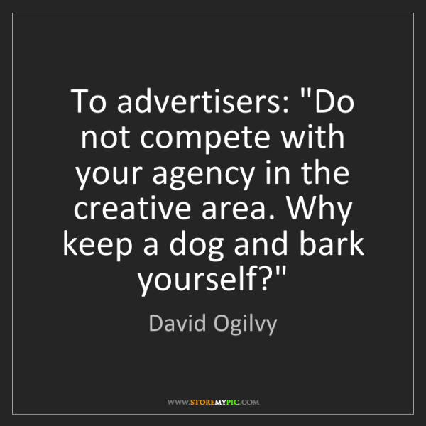 """David Ogilvy: To advertisers: """"Do not compete with your agency in the..."""
