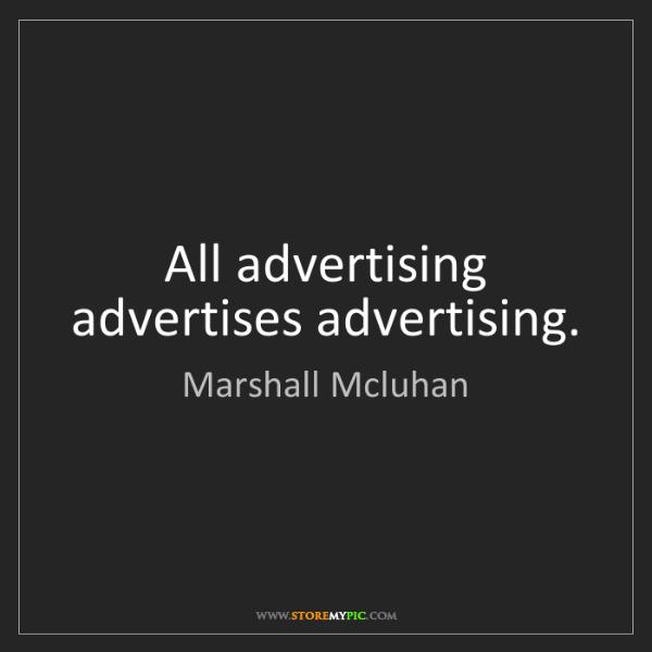 Marshall Mcluhan: All advertising advertises advertising.