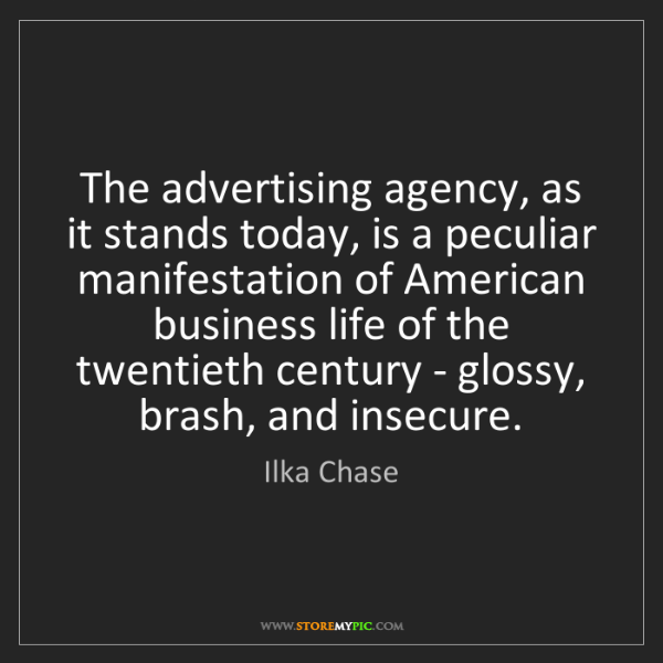 Ilka Chase: The advertising agency, as it stands today, is a peculiar...