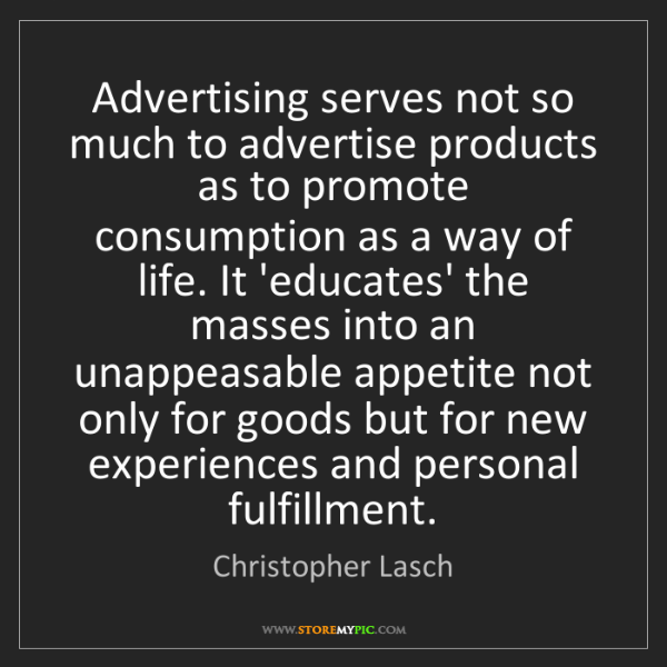 Christopher Lasch: Advertising serves not so much to advertise products...