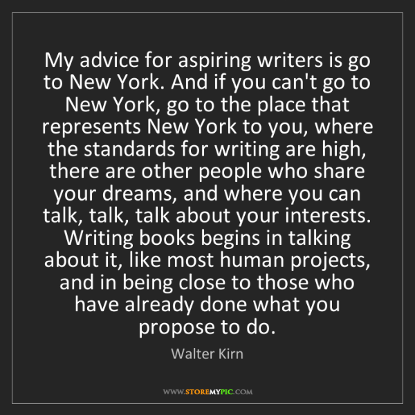 Walter Kirn: My advice for aspiring writers is go to New York. And...