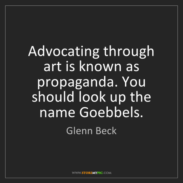 Glenn Beck: Advocating through art is known as propaganda. You should...