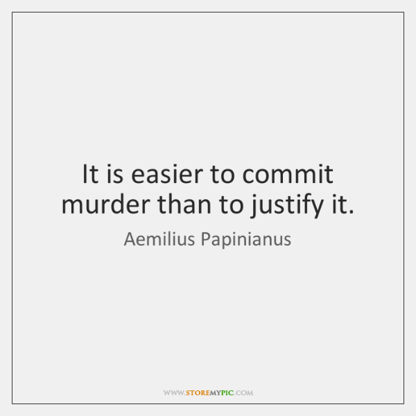 It is easier to commit murder than to justify it.