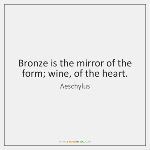 Bronze is the mirror of the form; wine, of the heart.