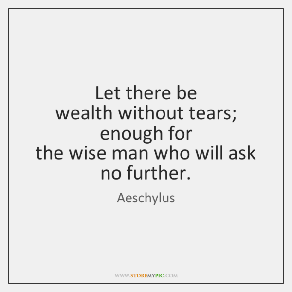 Let there be   wealth without tears; enough for   the wise man who ...