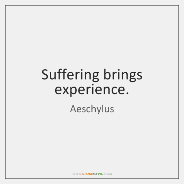 Suffering brings experience.