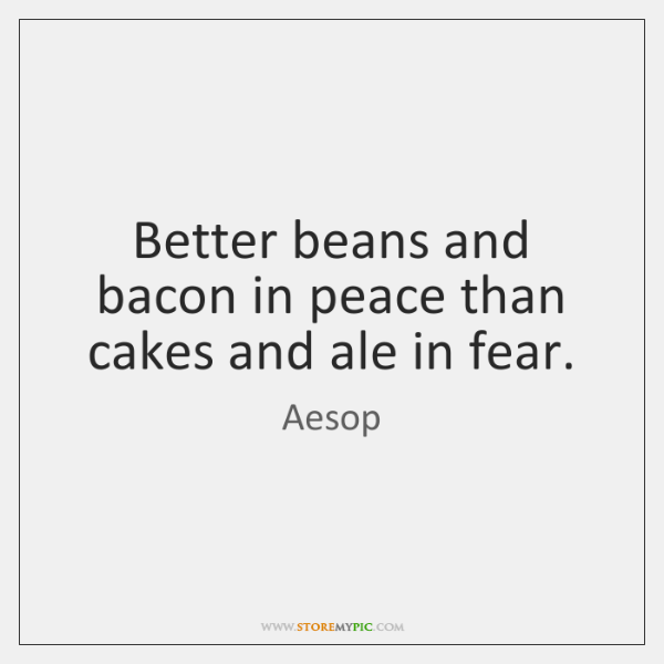 Better beans and bacon in peace than cakes and ale in fear.