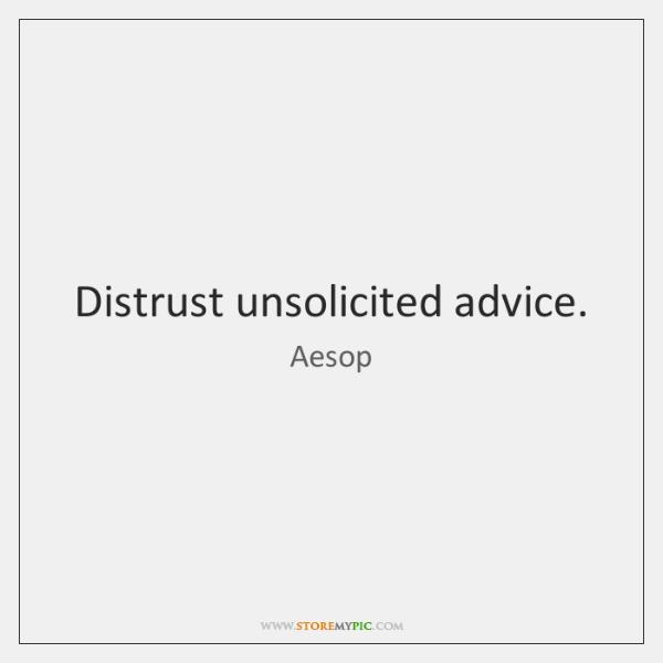Distrust unsolicited advice.