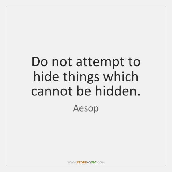 Do not attempt to hide things which cannot be hidden.