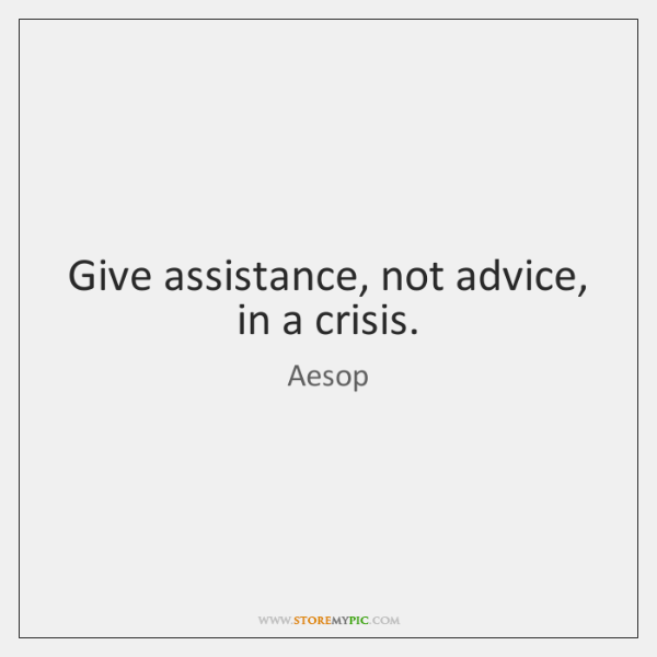 Give assistance, not advice, in a crisis.