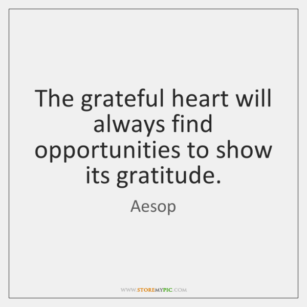 The grateful heart will always find opportunities to show its gratitude.