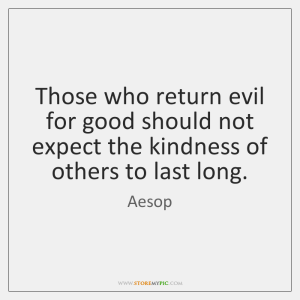 Those who return evil for good should not expect the kindness of ...