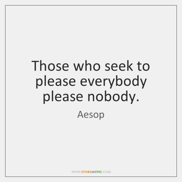 Those who seek to please everybody please nobody.