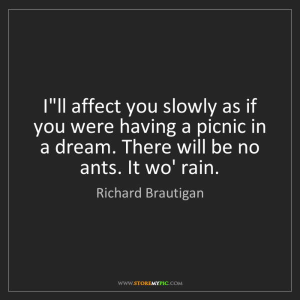 Richard Brautigan: I'll affect you slowly as if you were having a picnic...