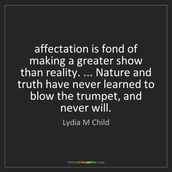 Lydia M Child: affectation is fond of making a greater show than reality....