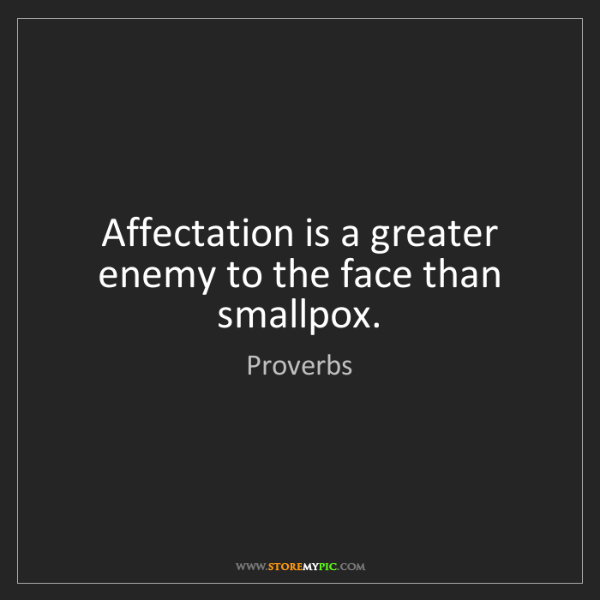 Proverbs: Affectation is a greater enemy to the face than smallpox.