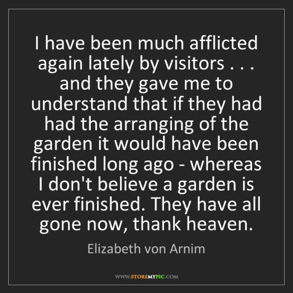 Elizabeth von Arnim: I have been much afflicted again lately by visitors ....