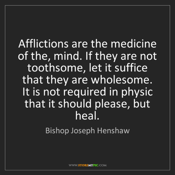 Bishop Joseph Henshaw: Afflictions are the medicine of the, mind. If they are...