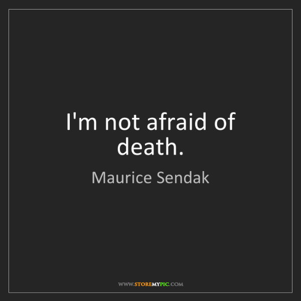 Maurice Sendak: I'm not afraid of death.