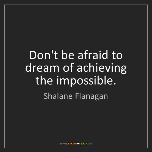 Shalane Flanagan: Don't be afraid to dream of achieving the impossible.