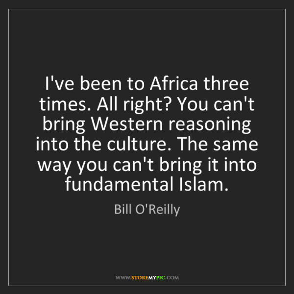 Bill O'Reilly: I've been to Africa three times. All right? You can't...