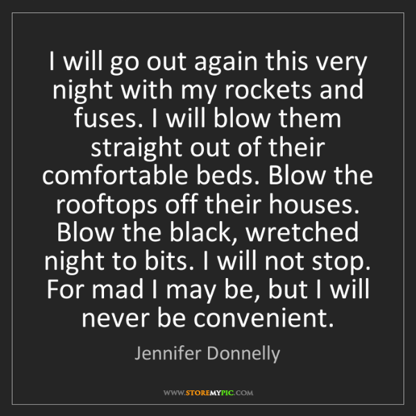 Jennifer Donnelly: I will go out again this very night with my rockets and...