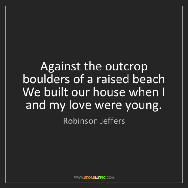 Robinson Jeffers: Against the outcrop boulders of a raised beach   We built...