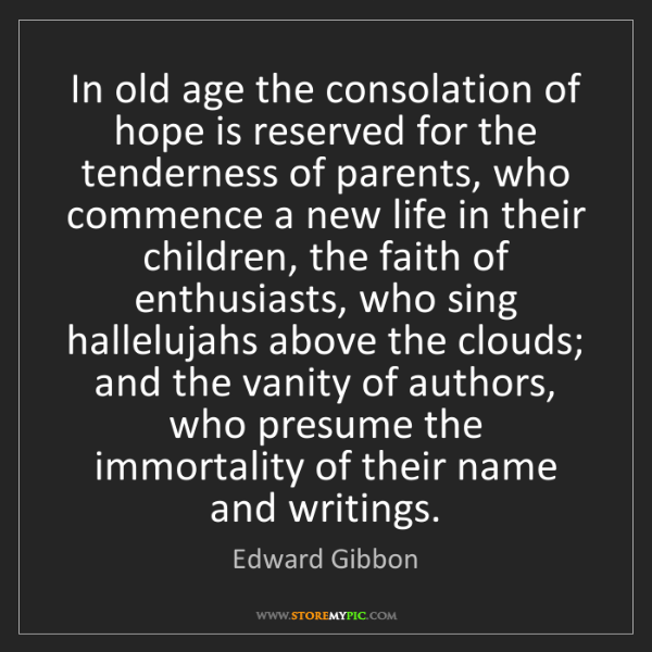 Edward Gibbon: In old age the consolation of hope is reserved for the...