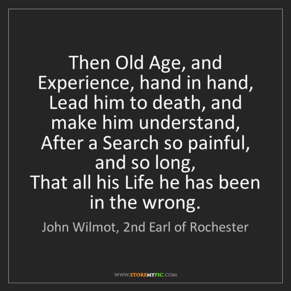 John Wilmot, 2nd Earl of Rochester: Then Old Age, and Experience, hand in hand,   Lead him...