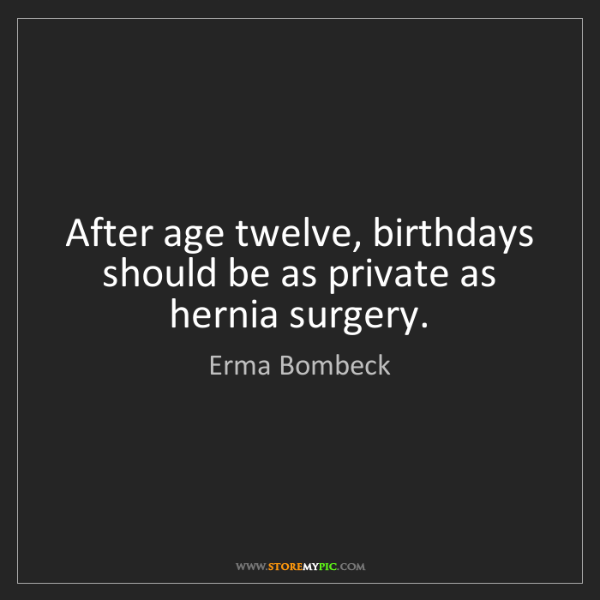 Erma Bombeck: After age twelve, birthdays should be as private as hernia...