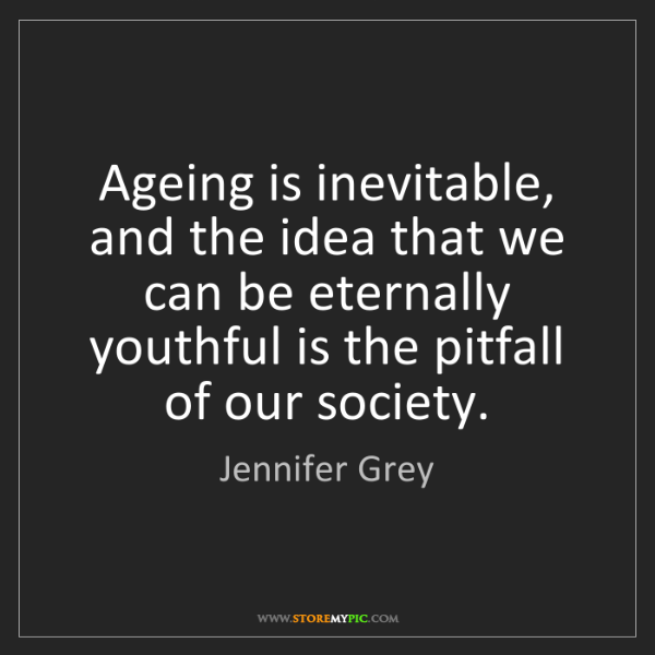 Jennifer Grey: Ageing is inevitable, and the idea that we can be eternally...