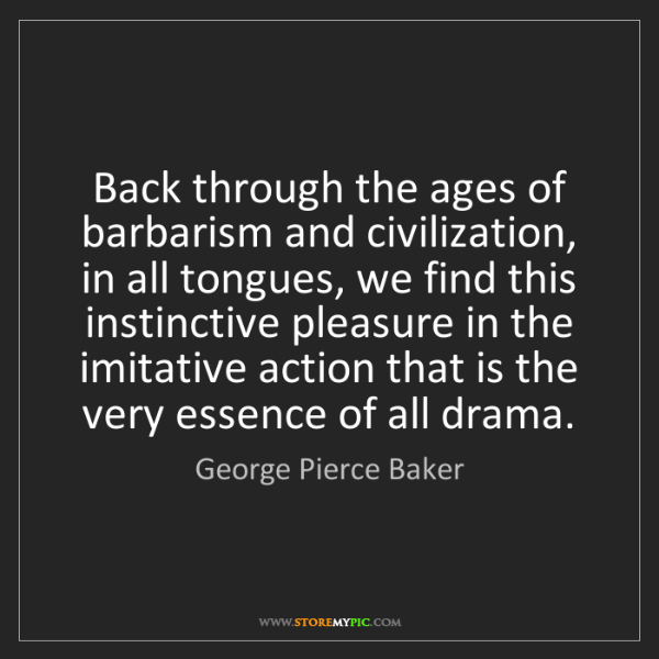 George Pierce Baker: Back through the ages of barbarism and civilization,...
