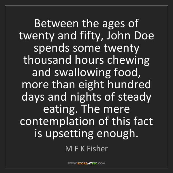 M F K Fisher: Between the ages of twenty and fifty, John Doe spends...