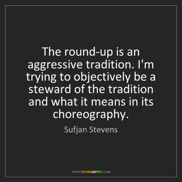 Sufjan Stevens: The round-up is an aggressive tradition. I'm trying to...