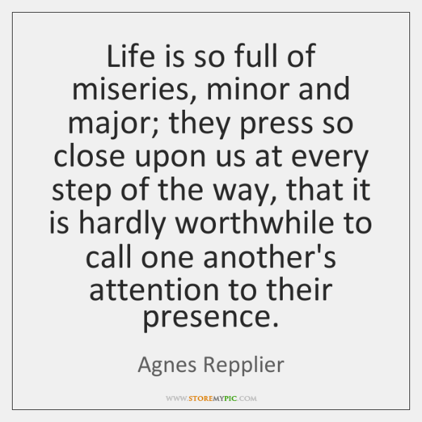 Life is so full of miseries, minor and major; they press so ...