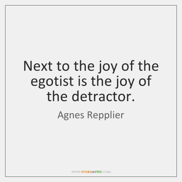 Next to the joy of the egotist is the joy of the ...