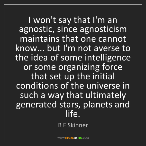 B F Skinner: I won't say that I'm an agnostic, since agnosticism maintains...
