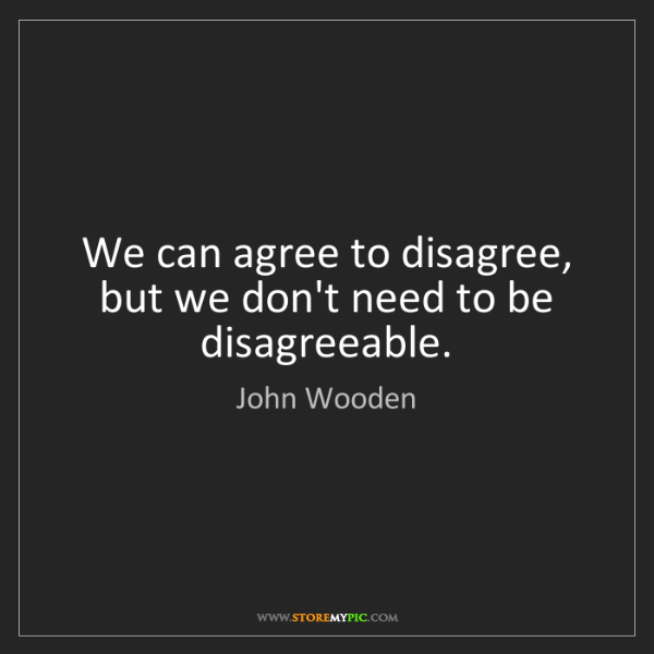 John Wooden: We can agree to disagree, but we don't need to be disagreeable.
