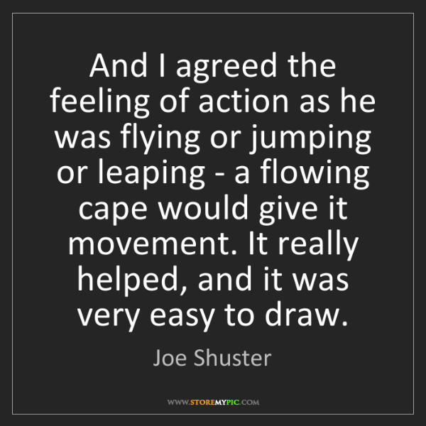 Joe Shuster: And I agreed the feeling of action as he was flying or...