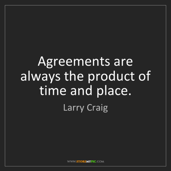 Larry Craig: Agreements are always the product of time and place.