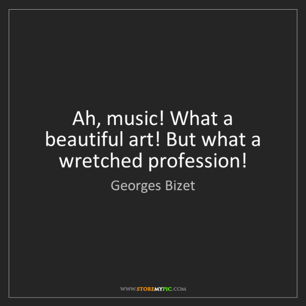 Georges Bizet: Ah, music! What a beautiful art! But what a wretched...
