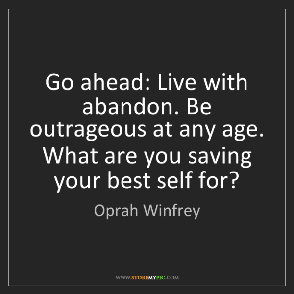 Oprah Winfrey: Go ahead: Live with abandon. Be outrageous at any age....